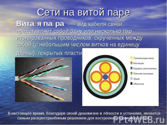 Сети на витой паре Вита я па ра — вид кабеля связи, представляет собой одну или несколько пар изолированных проводников, скрученных между собой (с небольшим числом витков на единицу длины), покрытых пластиковой оболочкой.