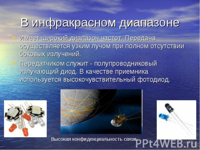 В инфракрасном диапазоне Имеет широкий диапазон частот. Передача осуществляется узким лучом при полном отсутствии боковых излучений. Передатчиком служит - полупроводниковый излучающий диод. В качестве приемника используется высокочувствительный фотодиод.