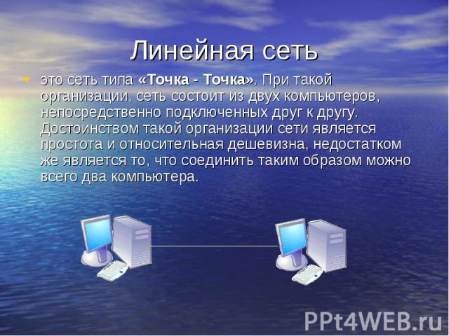 Линейная сеть это сеть типа «Точка - Точка». При такой организации, сеть состоит из двух компьютеров, непосредственно подключенных друг к другу. Достоинством такой организации сети является простота и относительная дешевизна, недостатком же является…