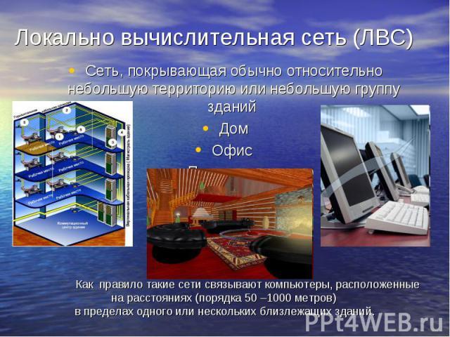 Локально вычислительная сеть (ЛВС) Сеть, покрывающая обычно относительно небольшую территорию или небольшую группу зданий Дом Офис Предприятие