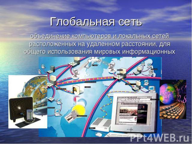 Глобальная сеть объединение компьютеров и локальных сетей расположенных на удаленном расстоянии, для общего использования мировых информационных ресурсов.