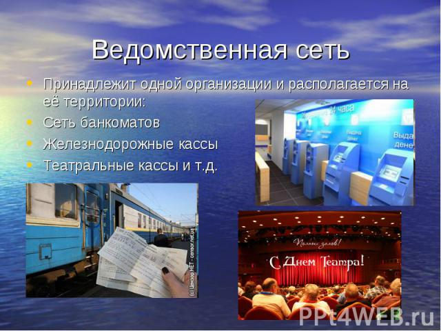 Ведомственная сеть Принадлежит одной организации и располагается на её территории: Сеть банкоматов Железнодорожные кассы Театральные кассы и т.д.