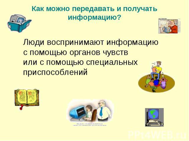 Люди воспринимают информацию с помощью органов чувств или с помощью специальных приспособлений