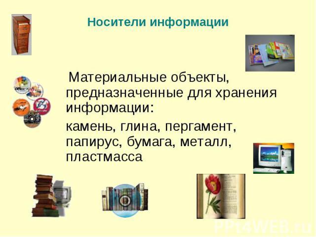 Материальные объекты, предназначенные для хранения информации: камень, глина, пергамент, папирус, бумага, металл, пластмасса