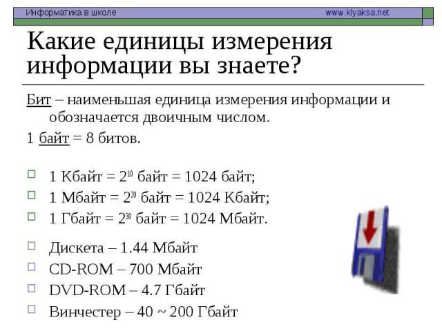 Бит – наименьшая единица измерения информации и обозначается двоичным числом. Бит – наименьшая единица измерения информации и обозначается двоичным числом. 1 байт = 8 битов. 1 Кбайт = 210 байт = 1024 байт; 1 Мбайт = 220 байт = 1024 Кбайт; 1 Гбайт = …
