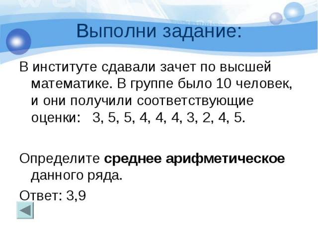 Выполни задание: В институте сдавали зачет по высшей математике. В группе было 10 человек, и они получили соответствующие оценки: 3, 5, 5, 4, 4, 4, 3, 2, 4, 5. Определите среднее арифметическое данного ряда. Ответ: 3,9