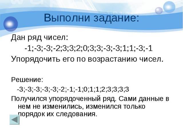 Выполни задание: Дан ряд чисел: -1;-3;-3;-2;3;3;2;0;3;3;-3;-3;1;1;-3;-1 Упорядочить его по возрастанию чисел. Решение: -3;-3;-3;-3;-3;-2;-1;-1;0;1;1;2;3;3;3;3 Получился упорядоченный ряд. Сами данные в нем не изменились, изменился только порядок их …