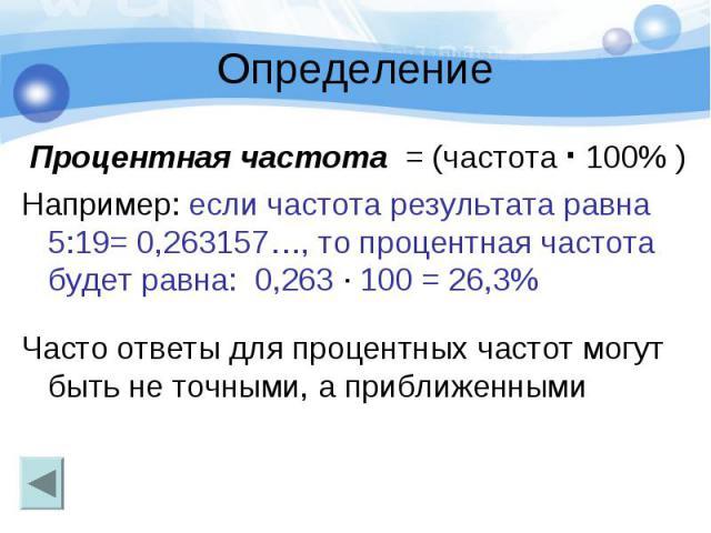 Определение Процентная частота = (частота · 100% ) Например: если частота результата равна 5:19= 0,263157…, то процентная частота будет равна: 0,263 · 100 = 26,3% Часто ответы для процентных частот могут быть не точными, а приближенными