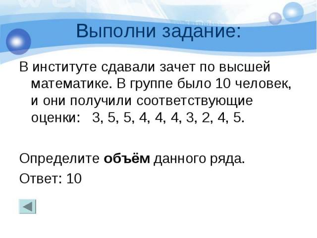 Выполни задание: В институте сдавали зачет по высшей математике. В группе было 10 человек, и они получили соответствующие оценки: 3, 5, 5, 4, 4, 4, 3, 2, 4, 5. Определите объём данного ряда. Ответ: 10