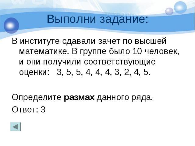 Выполни задание: В институте сдавали зачет по высшей математике. В группе было 10 человек, и они получили соответствующие оценки: 3, 5, 5, 4, 4, 4, 3, 2, 4, 5. Определите размах данного ряда. Ответ: 3