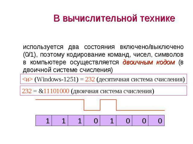 используется два состояния включено/выключено (0/1), поэтому кодирование команд, чисел, символов в компьютере осуществляется двоичным кодом (в двоичной системе счисления) используется два состояния включено/выключено (0/1), поэтому кодирование коман…
