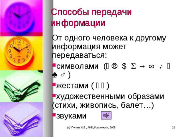 От одного человека к другому информация может передаваться: От одного человека к другому информация может передаваться: символами ( ® $ → ∞ ♪ ♣ ♂ ) жестами ( ) художественными образами (стихи, живопись, балет…) звуками