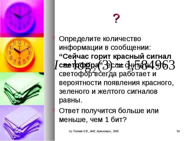 """Определите количество информации в сообщении: """"Сейчас горит красный сигнал светофора"""", если считать, что светофор всегда работает и вероятности появления красного, зеленого и желтого сигналов равны. Определите количество информации в сообщении: """"Сей…"""