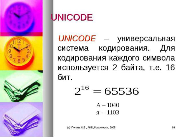 UNICODE – универсальная система кодирования. Для кодирования каждого символа используется 2 байта, т.е. 16 бит. UNICODE – универсальная система кодирования. Для кодирования каждого символа используется 2 байта, т.е. 16 бит.