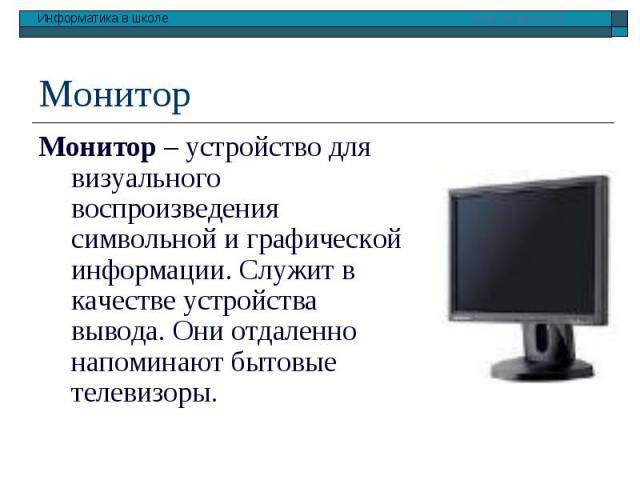 Монитор – устройство для визуального воспроизведения символьной и графической информации. Служит в качестве устройства вывода. Они отдаленно напоминают бытовые телевизоры. Монитор – устройство для визуального воспроизведения символьной и графической…