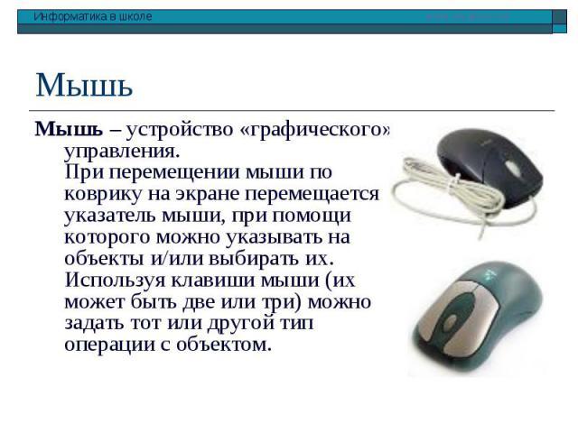 Мышь – устройство «графического» управления. При перемещении мыши по коврику на экране перемещается указатель мыши, при помощи которого можно указывать на объекты и/или выбирать их. Используя клавиши мыши (их может быть две или три) можно задать тот…