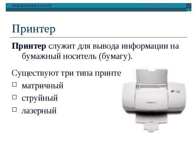 Принтер служит для вывода информации на бумажный носитель (бумагу). Принтер служит для вывода информации на бумажный носитель (бумагу). Существуют три типа принтеров: матричный струйный лазерный