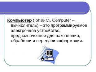 Компьютер ( от англ. Computer – вычислитель) – это программируемое электронное у