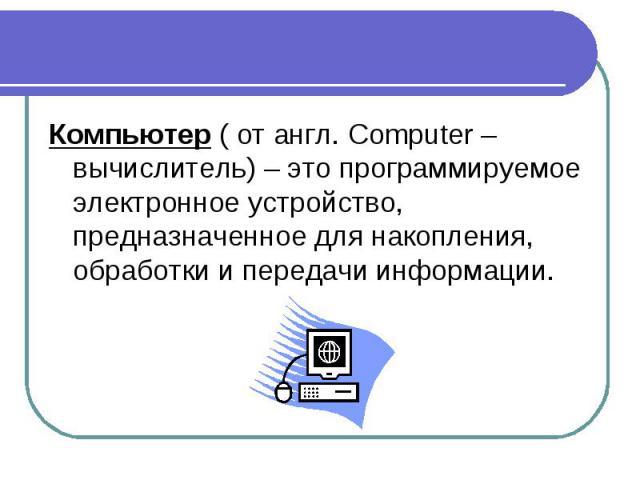 Компьютер ( от англ. Computer – вычислитель) – это программируемое электронное устройство, предназначенное для накопления, обработки и передачи информации. Компьютер ( от англ. Computer – вычислитель) – это программируемое электронное устройство, пр…