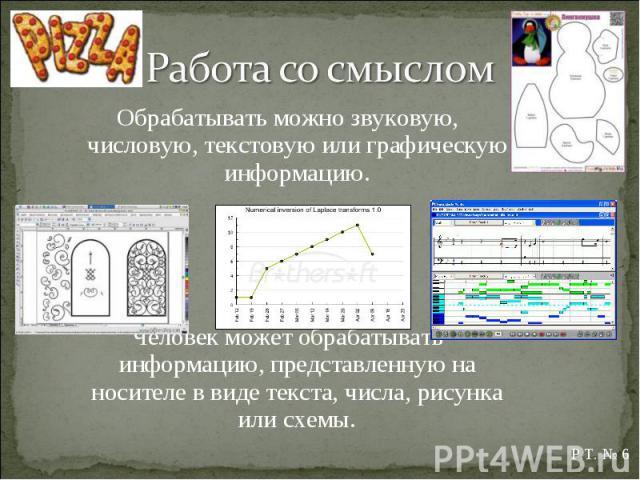 Обрабатывать можно звуковую, числовую, текстовую или графическую информацию. Обрабатывать можно звуковую, числовую, текстовую или графическую информацию. Человек может обрабатывать информацию, представленную на носителе в виде текста, числа, рисунка…