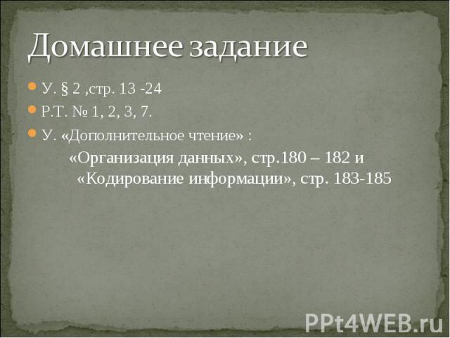 У. § 2 ,стр. 13 -24 У. § 2 ,стр. 13 -24 Р.Т. № 1, 2, 3, 7. У. «Дополнительное чтение» : «Организация данных», стр.180 – 182 и «Кодирование информации», стр. 183-185