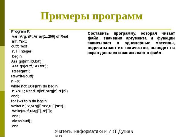 Примеры программ Program F; var rArg, rF: Array[1..200] of Real; inf: Text; outf: Text; n, l: Integer; begin Assign(inf,'ID.txt'); Assign(outf,'RD.txt'); Reset(inf); Rewrite(outf); n:=0; while not EOF(inf) do begin n:=n+1; ReadLn(inf,rArg[n],rF[n]) …