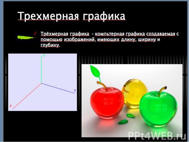 Трёхмерная графика - компьтерная графика создаваемая с помощью изображений, имеющих длину, ширину и глубину. Трёхмерная графика - компьтерная графика создаваемая с помощью изображений, имеющих длину, ширину и глубину.