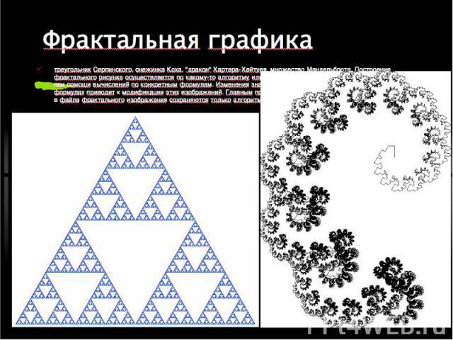 """треугольник Серпинского, снежинка Коха, """"дракон"""" Хартера-Хейтуея, множество Мандельброта. Построение фрактального рисунка осуществляется по какому-то алгоритму или путём автоматической генерации изображений при помощи вычислений по конкрет…"""