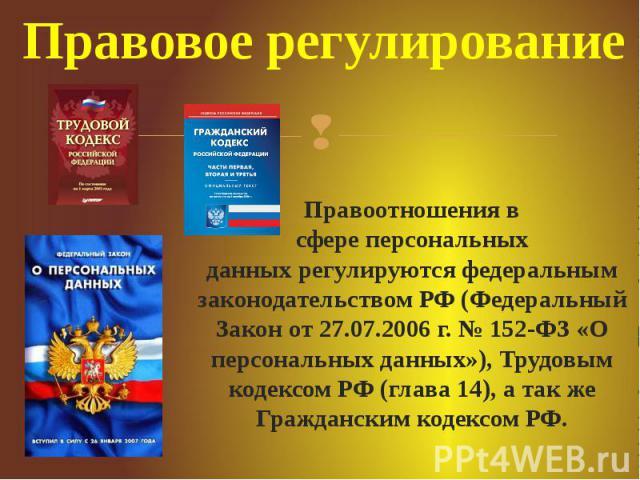 Правовое регулирование Правоотношения в сфереперсональных данныхрегулируются федеральным законодательством РФ (Федеральный Закон от 27.07.2006 г. № 152-ФЗ «О персональных данных»), Трудовым кодексом РФ (глава 14), а так же Гражданским ко…
