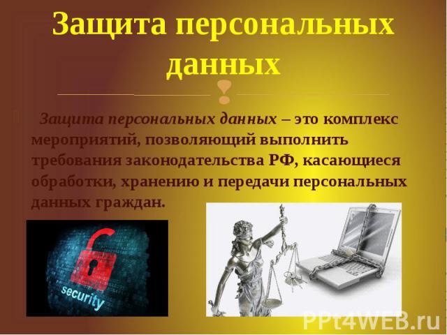 Защита персональных данных Защита персональных данных– это комплекс мероприятий, позволяющий выполнить требования законодательства РФ, касающиеся обработки, хранению и передачи персональных данных граждан.