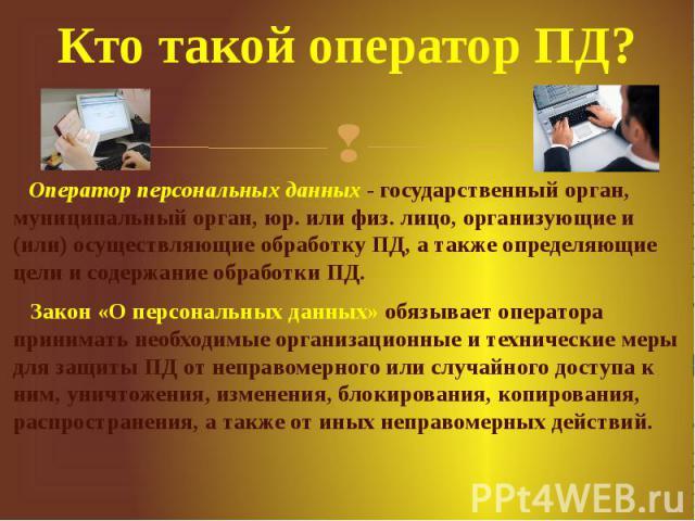 Кто такой оператор ПД? Оператор персональных данных- государственный орган, муниципальный орган, юр. или физ. лицо, организующие и (или) осуществляющие обработку ПД, а также определяющие цели и содержание обработки ПД. Закон «О персональных да…