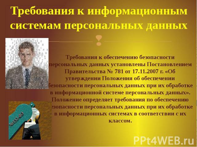 Требования к информационным системам персональных данных Требования к обеспечению безопасности персональных данных установлены Постановлением Правительства № 781 от 17.11.2007 г. «Об утверждении Положения об обеспечении безопасности персональных дан…