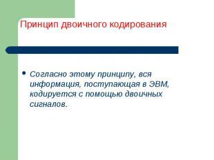 Согласно этому принципу, вся информация, поступающая в ЭВМ, кодируется с помощью