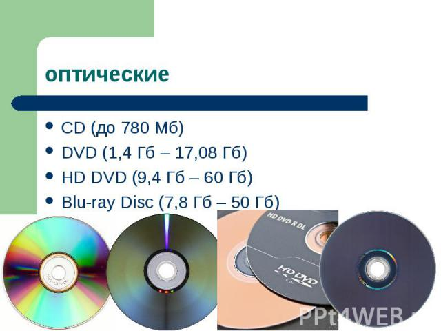 CD (до 780 Мб) CD (до 780 Мб) DVD (1,4 Гб – 17,08 Гб) HD DVD (9,4 Гб – 60 Гб) Blu-ray Disc (7,8 Гб – 50 Гб)