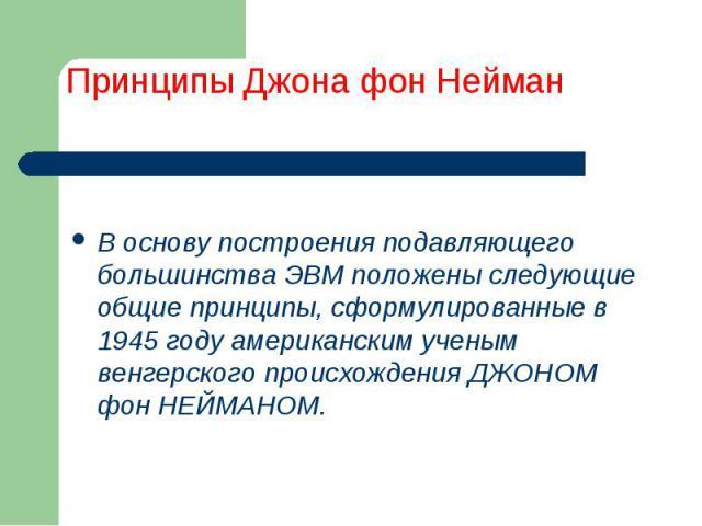 В основу построения подавляющего большинства ЭВМ положены следующие общие принципы, сформулированные в 1945 году американским ученым венгерского происхождения ДЖОНОМ фон НЕЙМАНОМ.