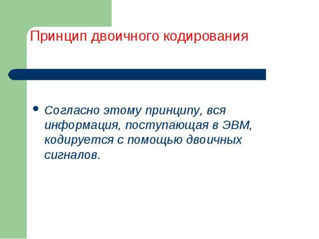 Согласно этому принципу, вся информация, поступающая в ЭВМ, кодируется с помощью двоичных сигналов.