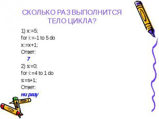 1) x:=5; 1) x:=5; for i:=-1 to 5 do x:=x+1; Ответ: 7 2) s:=0; for i:=4 to 1 do s