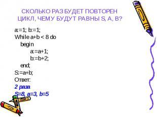 a:=1; b:=1; a:=1; b:=1; While a+b < 8 do begin a:=a+1; b:=b+2; end; S:=a+b; О