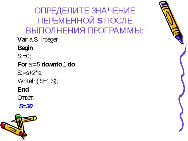 Var a,S: integer; Var a,S: integer; Begin S:=0; For a:=5 downto 1 do S:=s+2*a; Writeln('S=', S); End. Ответ: S=30