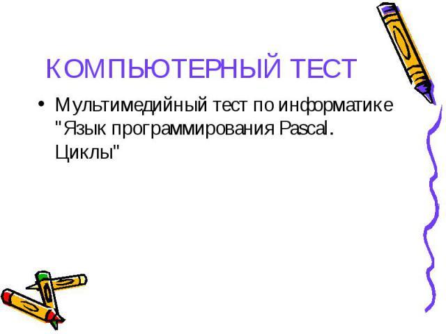 """Мультимедийный тест по информатике """"Язык программирования Pascal. Циклы"""" Мультимедийный тест по информатике """"Язык программирования Pascal. Циклы"""""""