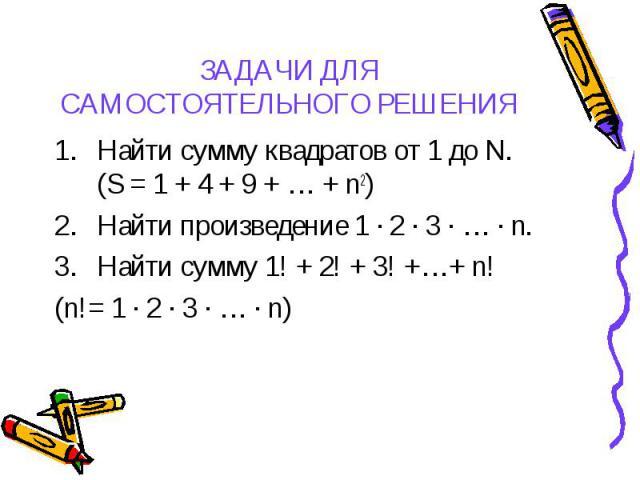 Найти сумму квадратов от 1 до N. (S = 1 + 4 + 9 + … + n2) Найти сумму квадратов от 1 до N. (S = 1 + 4 + 9 + … + n2) Найти произведение 1 ∙ 2 ∙ 3 ∙ … ∙ n. Найти сумму 1! + 2! + 3! +…+ n! (n!= 1 ∙ 2 ∙ 3 ∙ … ∙ n)