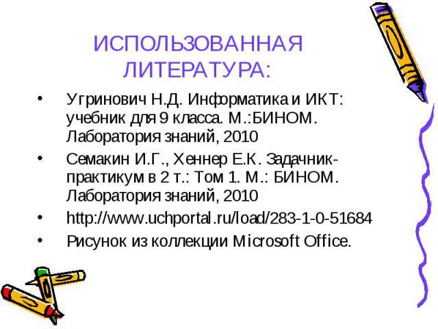 Угринович Н.Д. Информатика и ИКТ: учебник для 9 класса. М.:БИНОМ. Лаборатория знаний, 2010 Угринович Н.Д. Информатика и ИКТ: учебник для 9 класса. М.:БИНОМ. Лаборатория знаний, 2010 Семакин И.Г., Хеннер Е.К. Задачник-практикум в 2 т.: Том 1. М.: БИН…