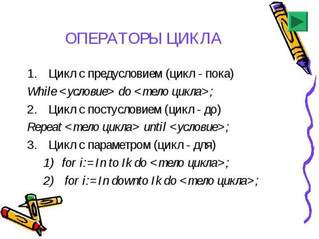 Цикл с предусловием (цикл - пока) Цикл с предусловием (цикл - пока) While <условие> do <тело цикла>; Цикл с постусловием (цикл - до) Repeat <тело цикла> until <условие>; Цикл с параметром (цикл - для) for i:=In to Ik do <т…