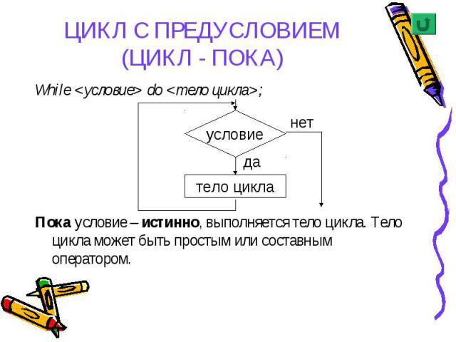 While <условие> do <тело цикла>; While <условие> do <тело цикла>; Пока условие – истинно, выполняется тело цикла. Тело цикла может быть простым или составным оператором.