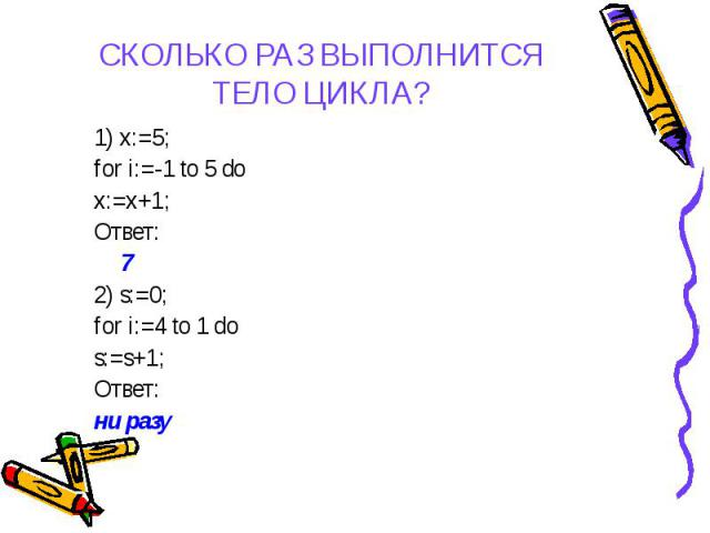 1) x:=5; 1) x:=5; for i:=-1 to 5 do x:=x+1; Ответ: 7 2) s:=0; for i:=4 to 1 do s:=s+1; Ответ: ни разу