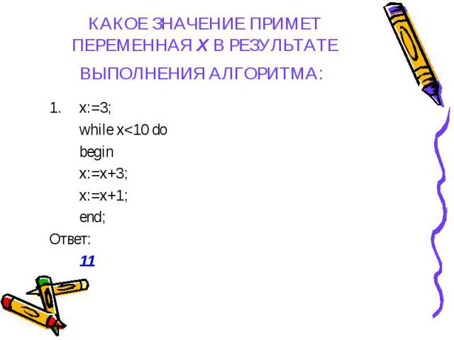 x:=3; x:=3; while x<10 do begin x:=x+3; x:=x+1; end; Ответ: 11