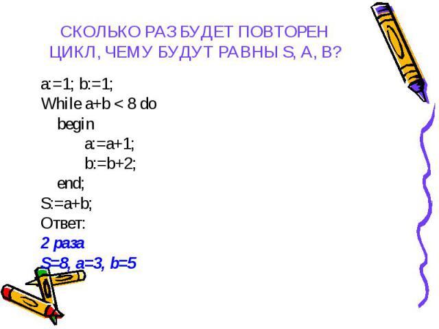 a:=1; b:=1; a:=1; b:=1; While a+b < 8 do begin a:=a+1; b:=b+2; end; S:=a+b; Ответ: 2 раза S=8, a=3, b=5