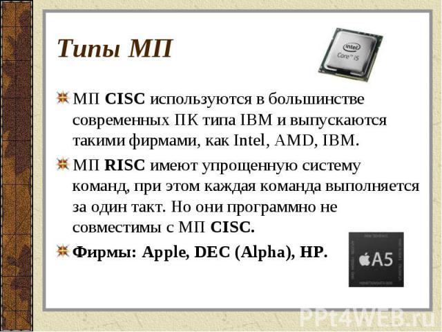 МП CISC используются в большинстве современных ПК типа IBM и выпускаются такими фирмами, как Intel, AMD, IBM. МП CISC используются в большинстве современных ПК типа IBM и выпускаются такими фирмами, как Intel, AMD, IBM. МП RISC имеют упрощенную сист…