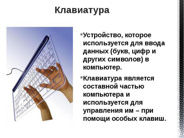 Клавиатура Устройство, которое используется для ввода данных (букв, цифр и других символов) в компьютер. Клавиатура является составной частью компьютера и используется для управления им – при помощи особых клавиш.