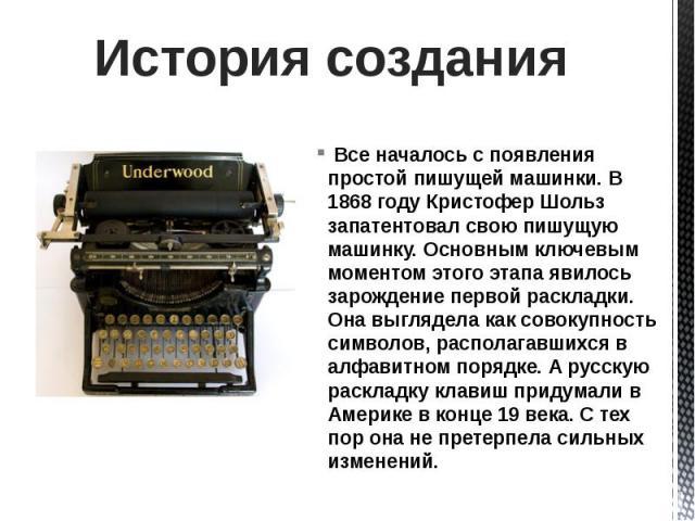 История создания Все началось с появления простой пишущей машинки. В 1868 году Кристофер Шольз запатентовал свою пишущую машинку. Основным ключевым моментом этого этапа явилось зарождение первой раскладки. Она выглядела как совокупность символов, ра…